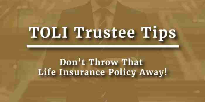 TOLI Trustees: Don't Throw That Life Insurance Policy Away!